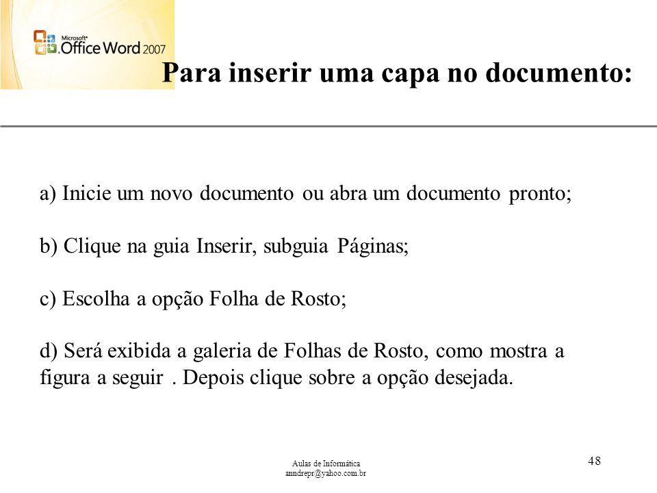 XP Aulas de Informática anndrepr@yahoo.com.br 48 Para inserir uma capa no documento: a) Inicie um novo documento ou abra um documento pronto; b) Cliqu