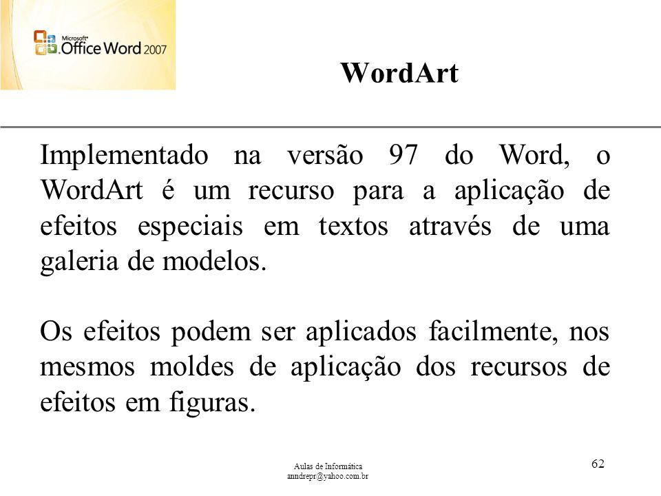 XP Aulas de Informática anndrepr@yahoo.com.br 62 WordArt Implementado na versão 97 do Word, o WordArt é um recurso para a aplicação de efeitos especia