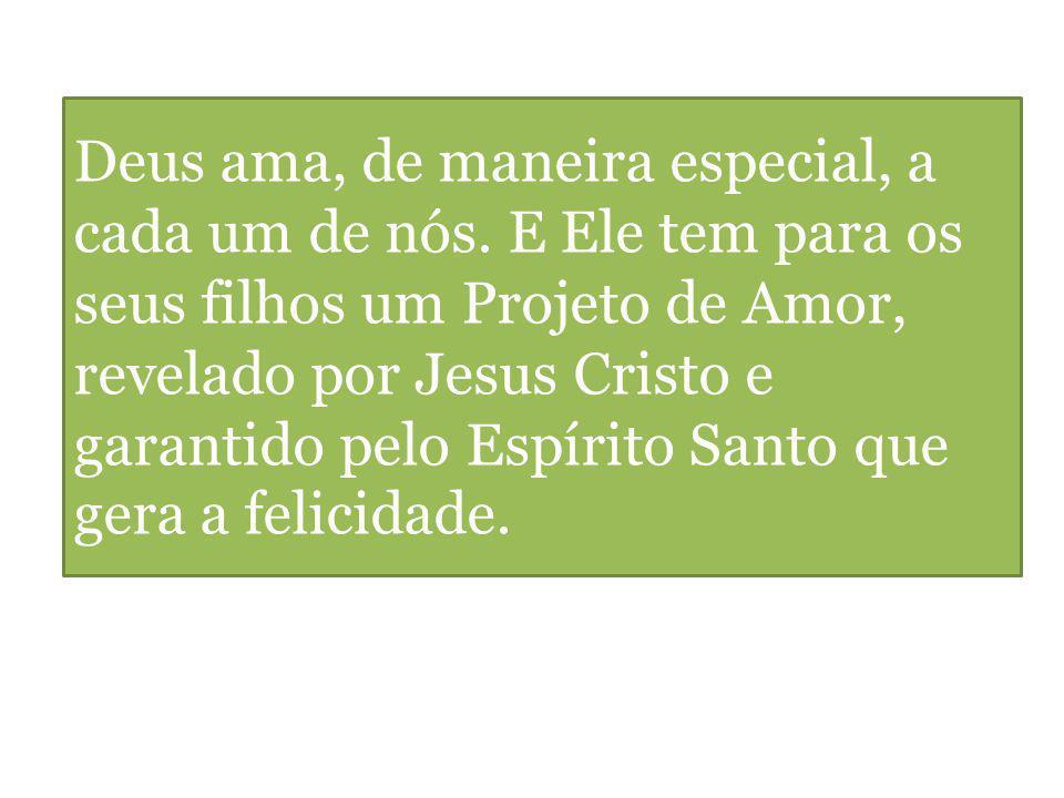 Deus ama, de maneira especial, a cada um de nós. E Ele tem para os seus filhos um Projeto de Amor, revelado por Jesus Cristo e garantido pelo Espírito