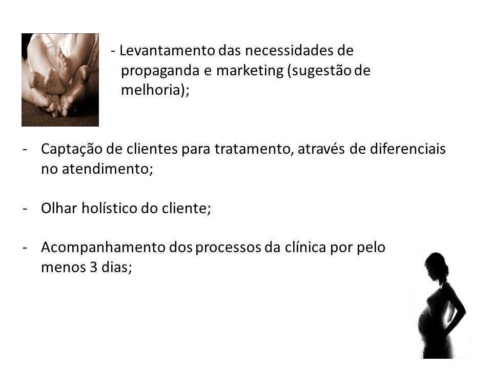 - Levantamento das necessidades de propaganda e marketing (sugestão de melhoria); -Captação de clientes para tratamento, através de diferenciais no atendimento; -Olhar holístico do cliente; -Acompanhamento dos processos da clínica por pelo menos 3 dias;