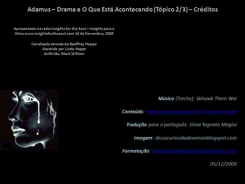 Adamus – Drama e O Que Está Acontecendo (Tópico 2/3) – Observação Considerei esta canalização tão interessante que fui impulsionado a fazer 3 apresentações em slides, correspondendo aos seus 3 tópicos fundamentais, quais sejam: 1/3 - Drama e Consciência , 2/3 - Drama e o que está acontecendo , 3/3 - A Vida sem Drama .