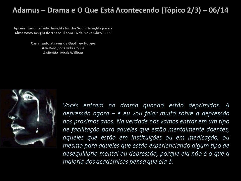 Adamus – Drama e O Que Está Acontecendo (Tópico 2/3) – 05/14 O drama é usado até a exaustão através de seus relacionamentos, através da sua abundancia, seu ambiente de trabalho, em seu corpo.