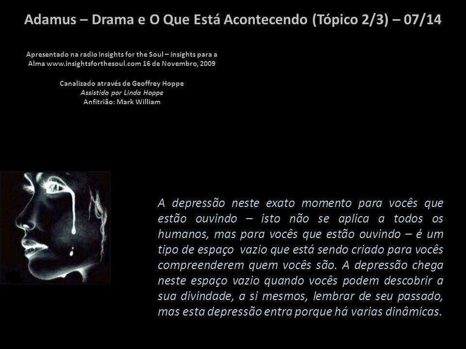 Adamus – Drama e O Que Está Acontecendo (Tópico 2/3) – 06/14 Vocês entram no drama quando estão deprimidos.