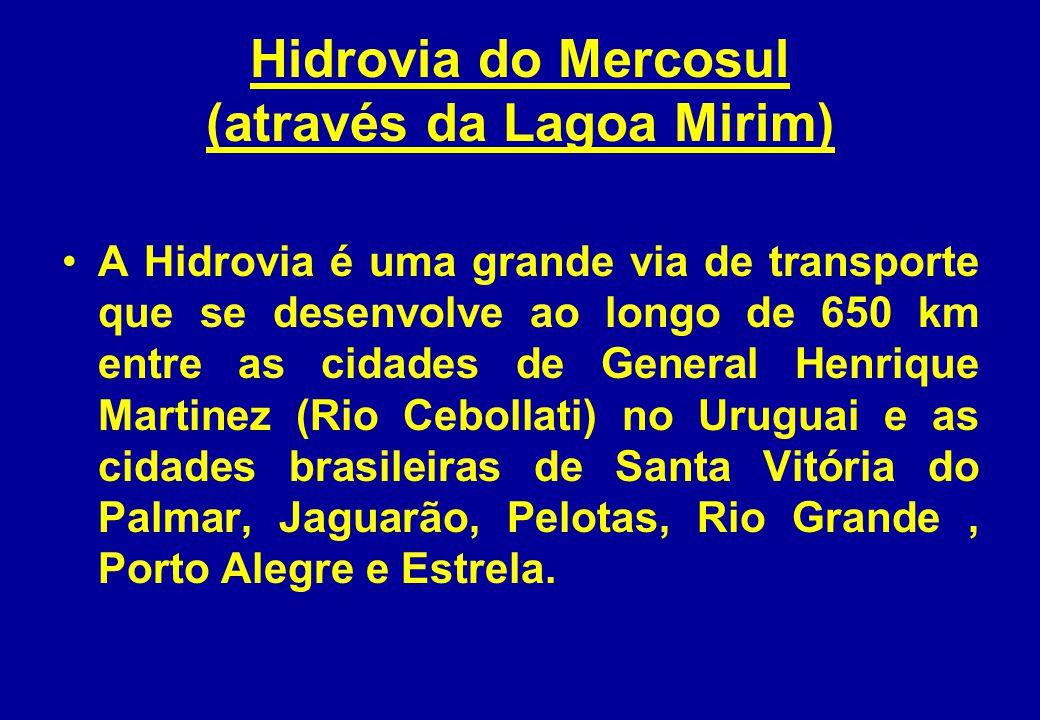 Hidrovia do Mercosul (através da Lagoa Mirim) A Hidrovia é uma grande via de transporte que se desenvolve ao longo de 650 km entre as cidades de General Henrique Martinez (Rio Cebollati) no Uruguai e as cidades brasileiras de Santa Vitória do Palmar, Jaguarão, Pelotas, Rio Grande, Porto Alegre e Estrela.