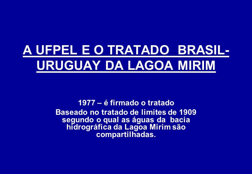 A UFPEL E O TRATADO BRASIL- URUGUAY DA LAGOA MIRIM 1977 – é firmado o tratado Baseado no tratado de limites de 1909 segundo o qual as águas da bacia hidrográfica da Lagoa Mirim são compartilhadas.