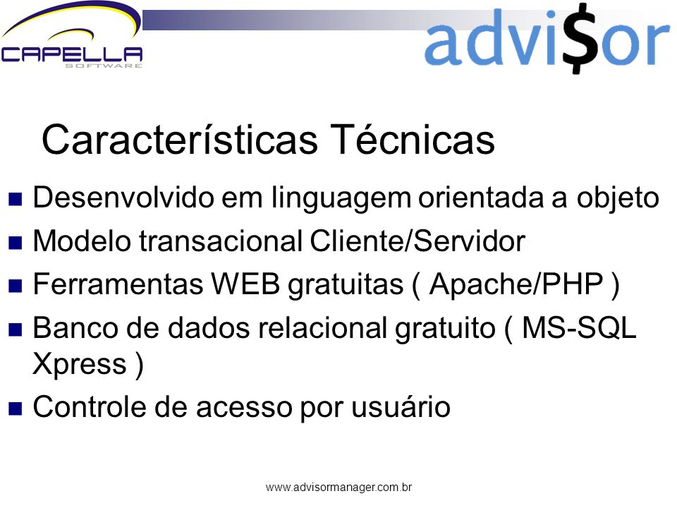 www.advisormanager.com.br Características Técnicas Desenvolvido em linguagem orientada a objeto Modelo transacional Cliente/Servidor Ferramentas WEB gratuitas ( Apache/PHP ) Banco de dados relacional gratuito ( MS-SQL Xpress ) Controle de acesso por usuário