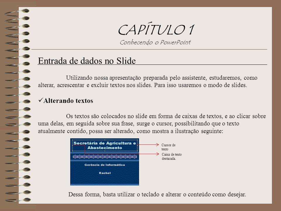 CAPÍTULO 1 Conhecendo o PowerPoint Entrada de dados no Slide Utilizando nossa apresentação preparada pelo assistente, estudaremos, como alterar, acres
