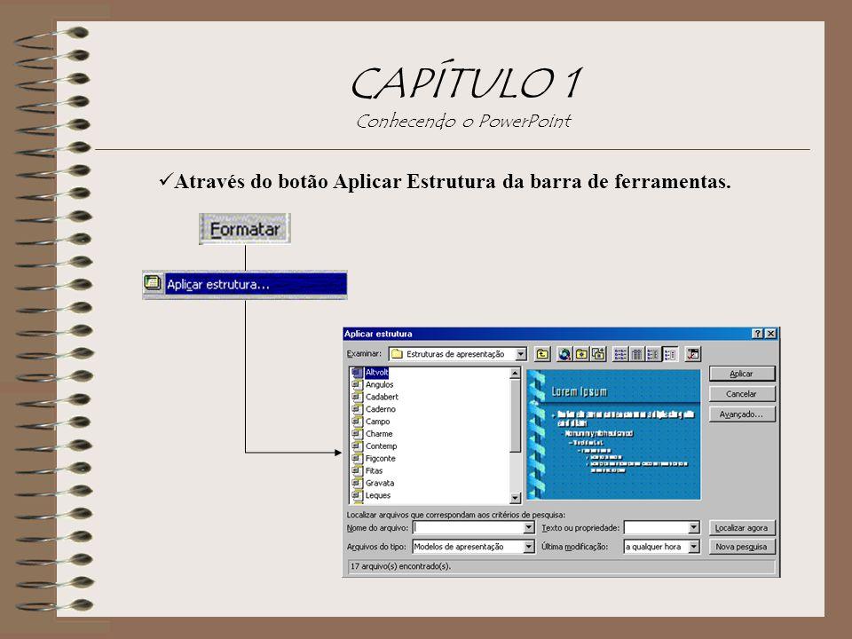 CAPÍTULO 1 Conhecendo o PowerPoint Através do botão Aplicar Estrutura da barra de ferramentas.
