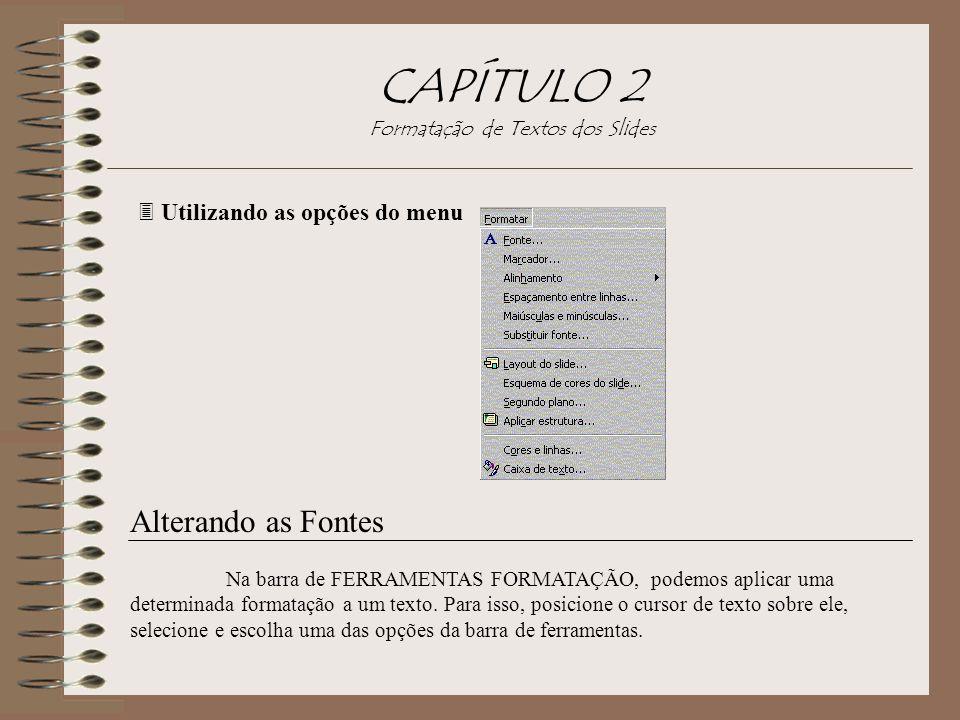 CAPÍTULO 2 Formatação de Textos dos Slides 3 Utilizando as opções do menu Alterando as Fontes Na barra de FERRAMENTAS FORMATAÇÃO, podemos aplicar uma