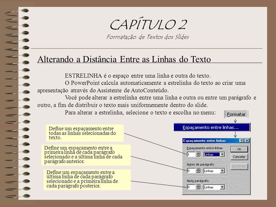 CAPÍTULO 2 Formatação de Textos dos Slides Alterando a Distância Entre as Linhas do Texto ESTRELINHA é o espaço entre uma linha e outra do texto. O Po