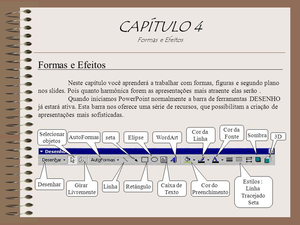 CAPÍTULO 4 Formas e Efeitos Formas e Efeitos Neste capítulo você aprenderá a trabalhar com formas, figuras e segundo plano nos slides. Pois quanto har