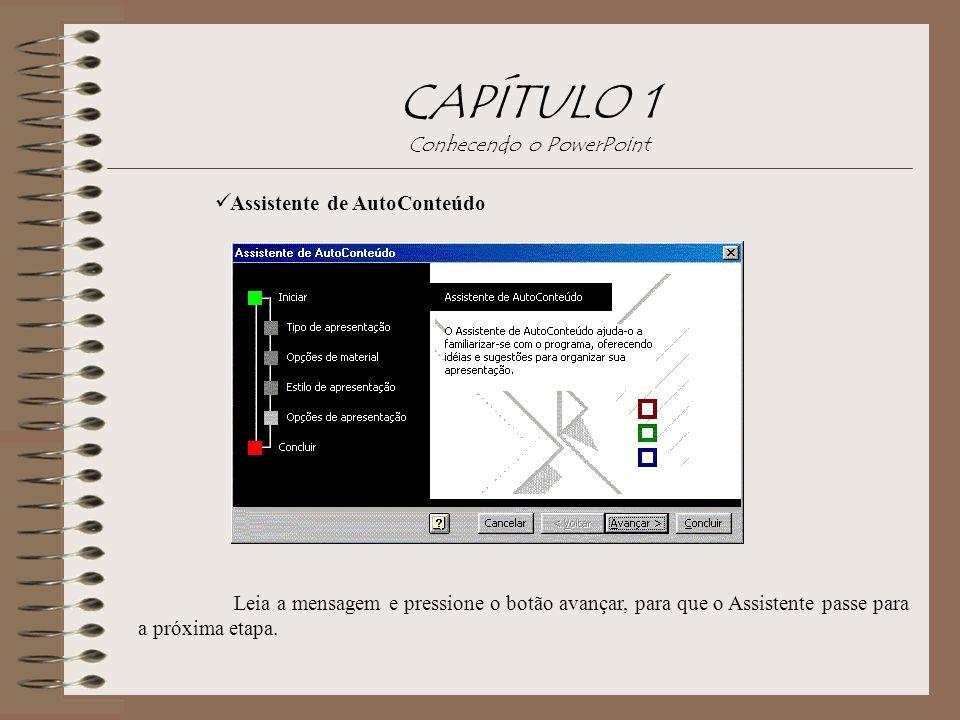 CAPÍTULO 1 Conhecendo o PowerPoint Assistente de AutoConteúdo Leia a mensagem e pressione o botão avançar, para que o Assistente passe para a próxima