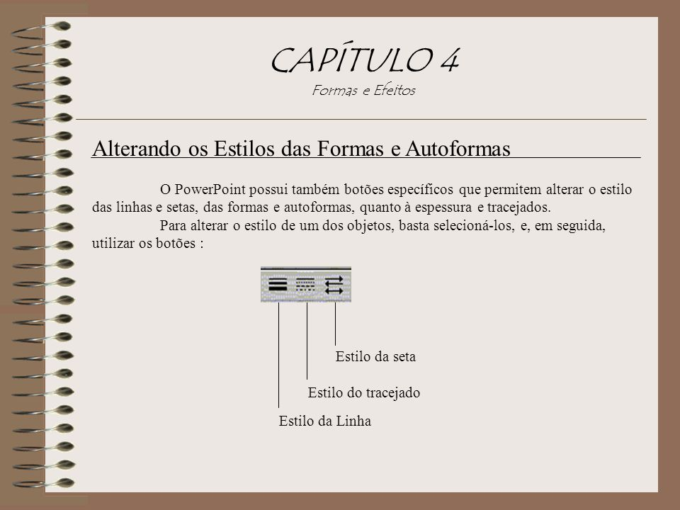 Alterando os Estilos das Formas e Autoformas O PowerPoint possui também botões específicos que permitem alterar o estilo das linhas e setas, das forma