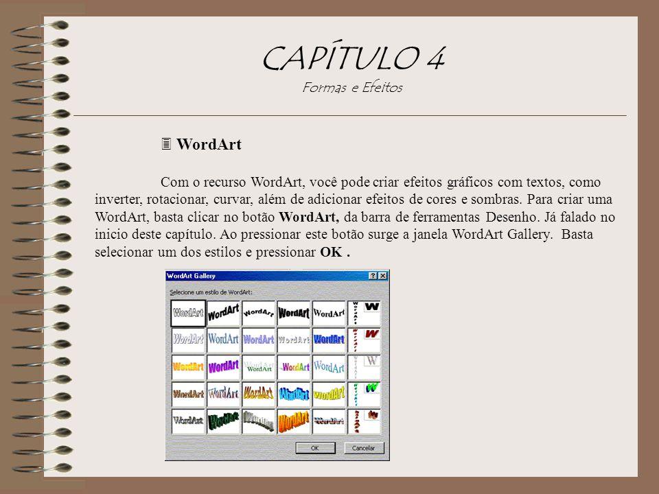CAPÍTULO 4 Formas e Efeitos 3 WordArt Com o recurso WordArt, você pode criar efeitos gráficos com textos, como inverter, rotacionar, curvar, além de a