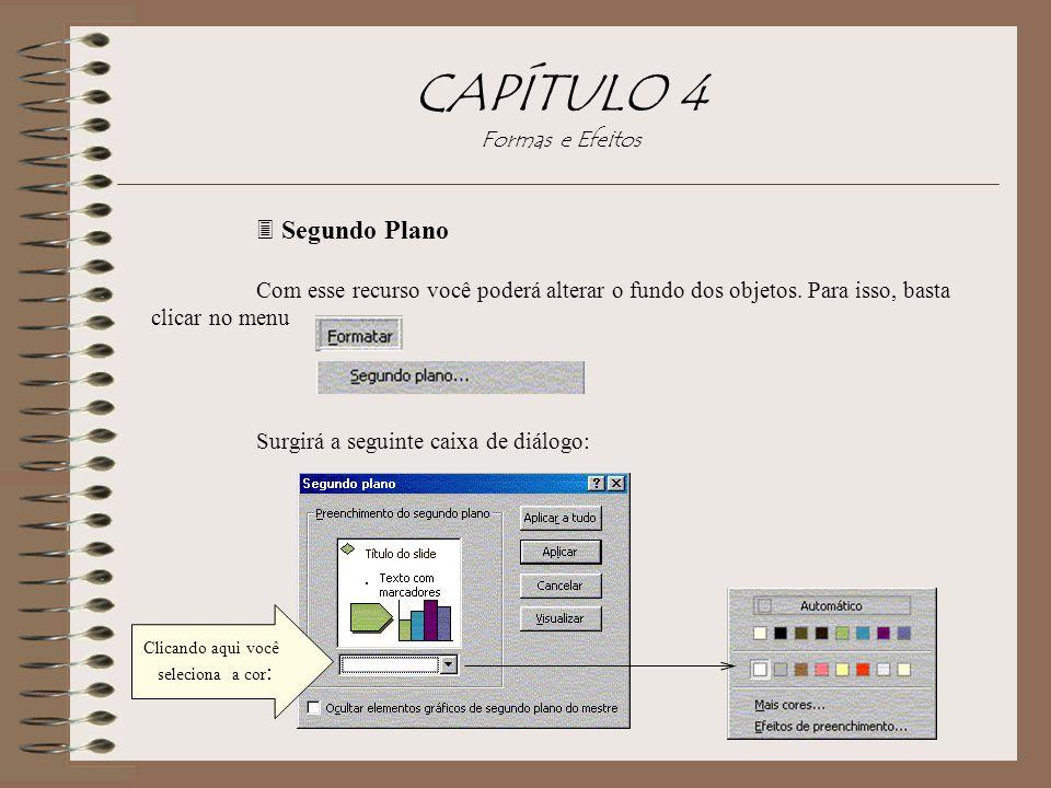 CAPÍTULO 4 Formas e Efeitos 3 Segundo Plano Com esse recurso você poderá alterar o fundo dos objetos. Para isso, basta clicar no menu Surgirá a seguin