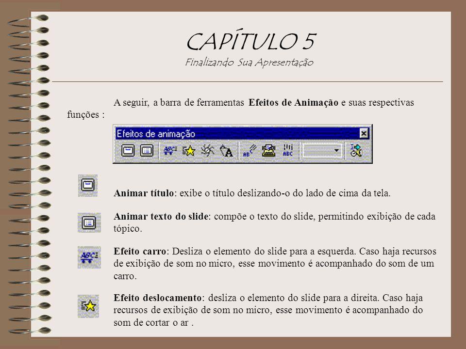 CAPÍTULO 5 Finalizando Sua Apresentação A seguir, a barra de ferramentas Efeitos de Animação e suas respectivas funções : Animar título: exibe o títul