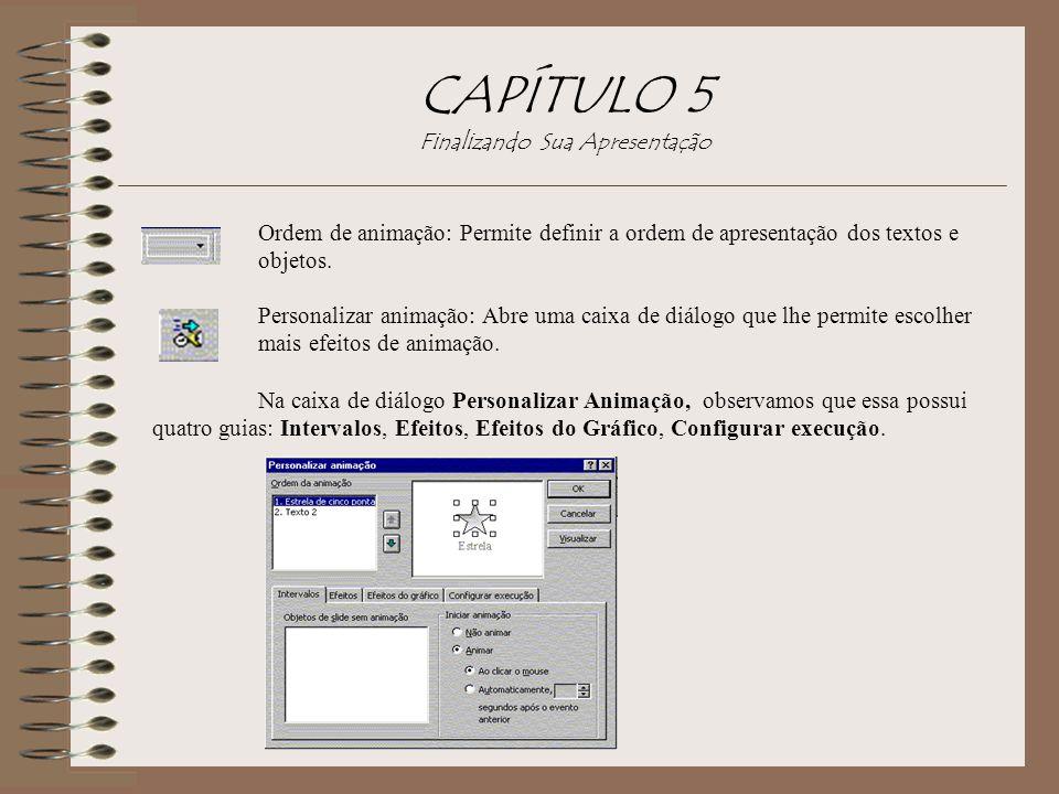 CAPÍTULO 5 Finalizando Sua Apresentação Ordem de animação: Permite definir a ordem de apresentação dos textos e objetos. Personalizar animação: Abre u