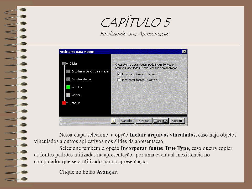CAPÍTULO 5 Finalizando Sua Apresentação Clique no botão Avançar. Nessa etapa selecione a opção Incluir arquivos vinculados, caso haja objetos vinculad