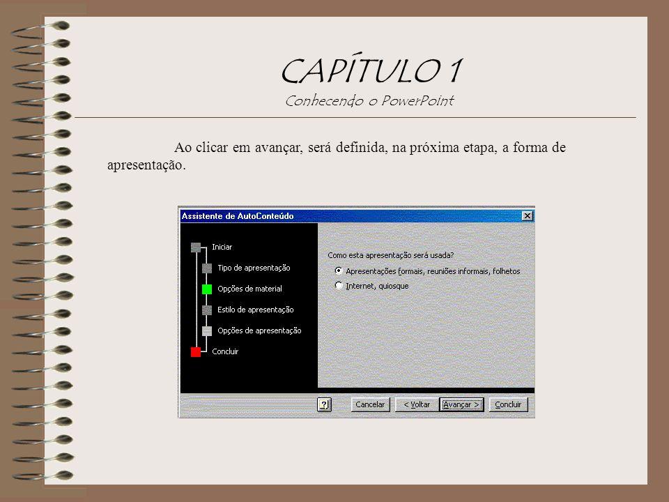 CAPÍTULO 1 Conhecendo o PowerPoint Ao clicar em avançar, será definida, na próxima etapa, a forma de apresentação.