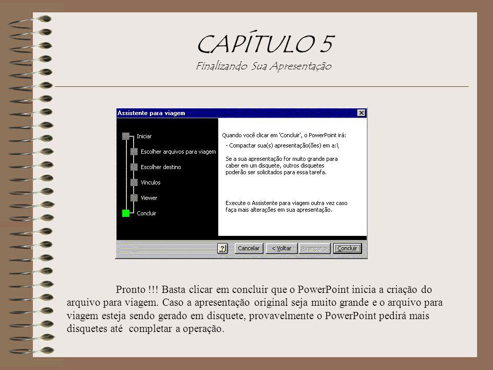CAPÍTULO 5 Finalizando Sua Apresentação Pronto !!! Basta clicar em concluir que o PowerPoint inicia a criação do arquivo para viagem. Caso a apresenta