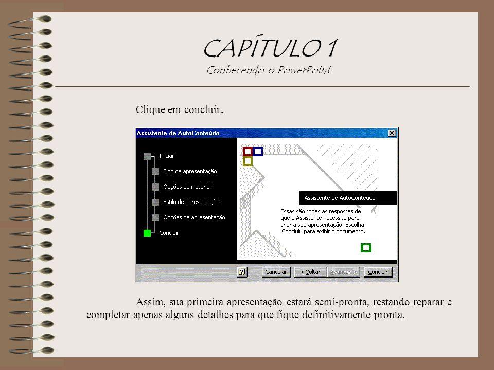CAPÍTULO 1 Conhecendo o PowerPoint Clique em concluir. Assim, sua primeira apresentação estará semi-pronta, restando reparar e completar apenas alguns