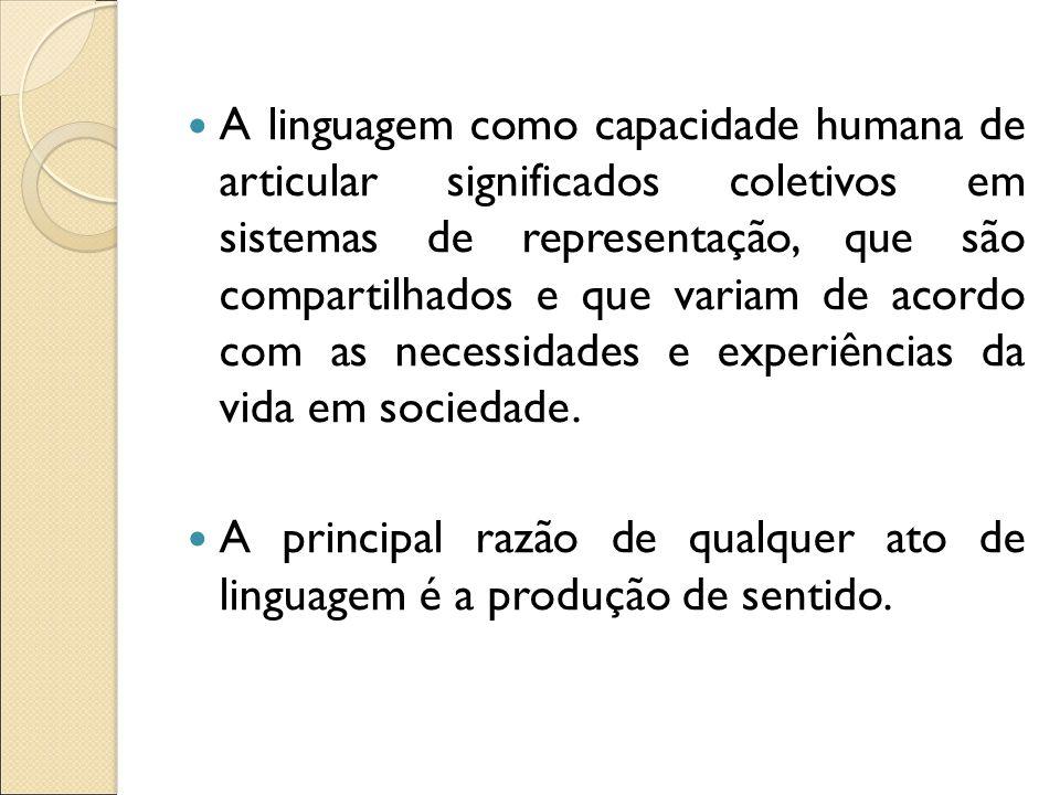 A linguagem como capacidade humana de articular significados coletivos em sistemas de representação, que são compartilhados e que variam de acordo com