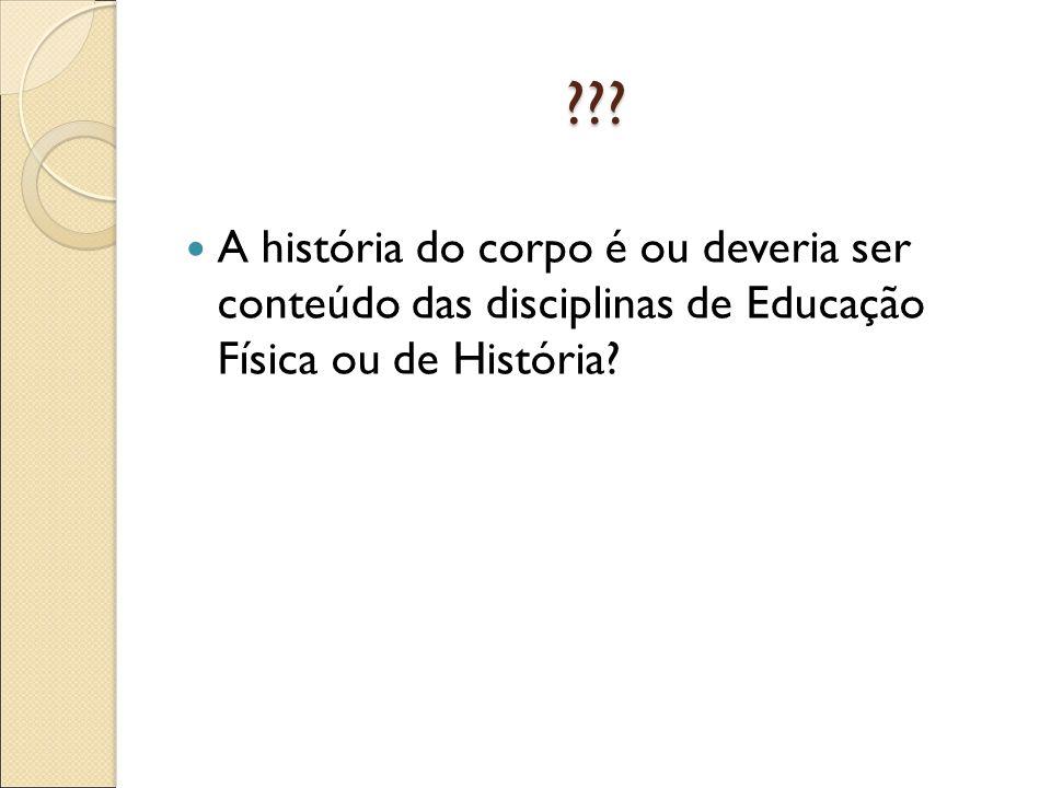 ??? A história do corpo é ou deveria ser conteúdo das disciplinas de Educação Física ou de História?