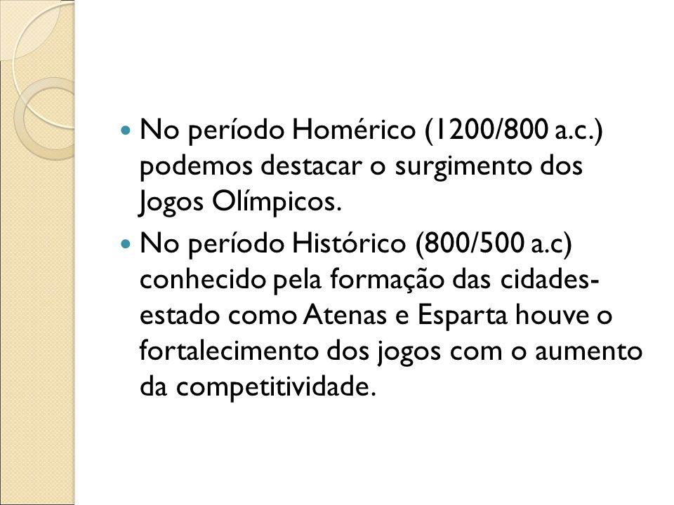 No período Homérico (1200/800 a.c.) podemos destacar o surgimento dos Jogos Olímpicos. No período Histórico (800/500 a.c) conhecido pela formação das