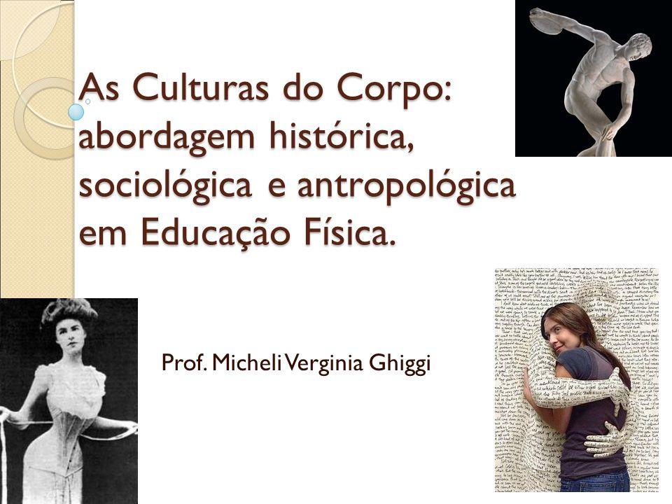 As Culturas do Corpo: abordagem histórica, sociológica e antropológica em Educação Física. Prof. Micheli Verginia Ghiggi