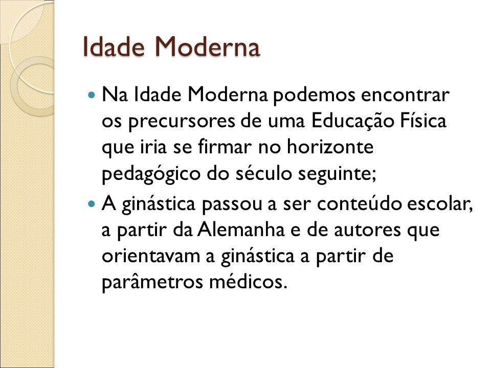 Idade Moderna Na Idade Moderna podemos encontrar os precursores de uma Educação Física que iria se firmar no horizonte pedagógico do século seguinte;