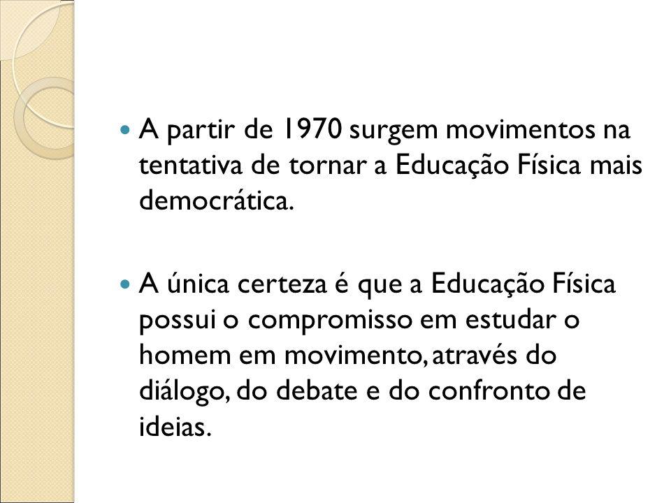 A partir de 1970 surgem movimentos na tentativa de tornar a Educação Física mais democrática. A única certeza é que a Educação Física possui o comprom