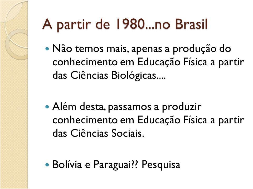 A partir de 1980...no Brasil Não temos mais, apenas a produção do conhecimento em Educação Física a partir das Ciências Biológicas.... Além desta, pas