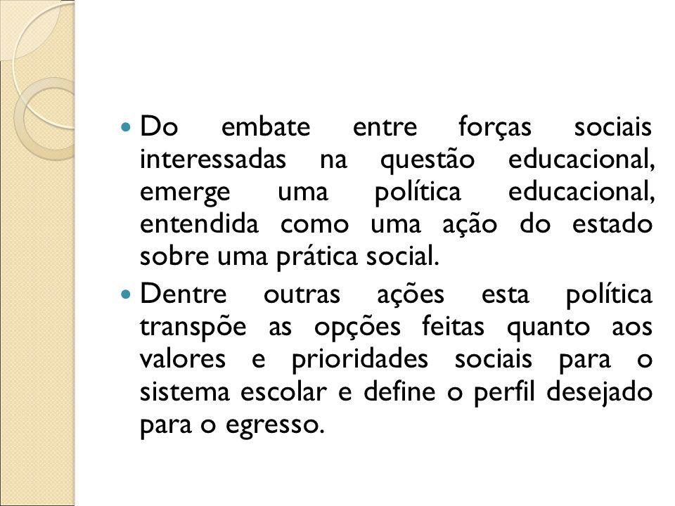 Do embate entre forças sociais interessadas na questão educacional, emerge uma política educacional, entendida como uma ação do estado sobre uma práti