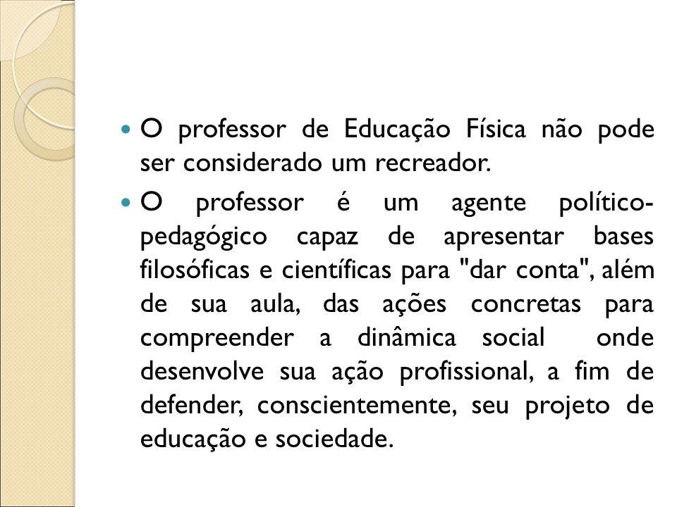 O professor de Educação Física não pode ser considerado um recreador. O professor é um agente político- pedagógico capaz de apresentar bases filosófic