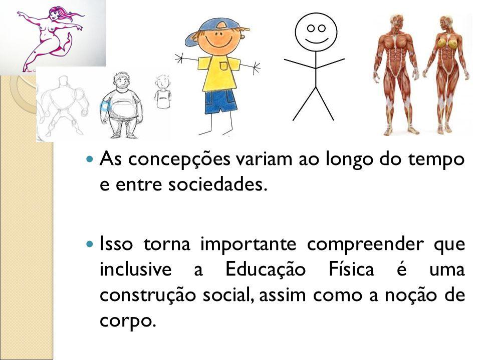 As concepções variam ao longo do tempo e entre sociedades. Isso torna importante compreender que inclusive a Educação Física é uma construção social,