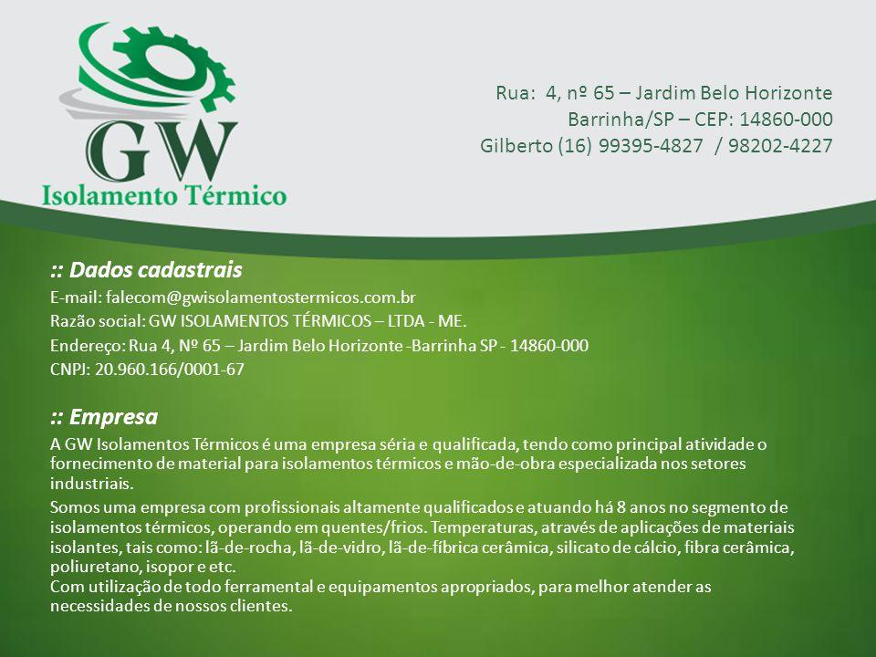 :: Dados cadastrais E-mail: falecom@gwisolamentostermicos.com.br Razão social: GW ISOLAMENTOS TÉRMICOS – LTDA - ME. Endereço: Rua 4, Nº 65 – Jardim Be