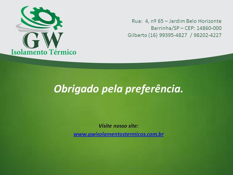 Obrigado pela preferência. Visite nosso site: www.gwisolamentostermicos.com.br Rua: 4, nº 65 – Jardim Belo Horizonte Barrinha/SP – CEP: 14860-000 Gilb