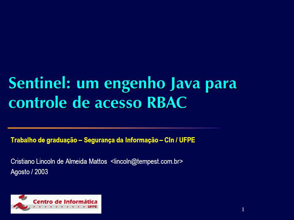 1 Sentinel: um engenho Java para controle de acesso RBAC Trabalho de graduação – Segurança da Informação – CIn / UFPE Cristiano Lincoln de Almeida Mattos Agosto / 2003