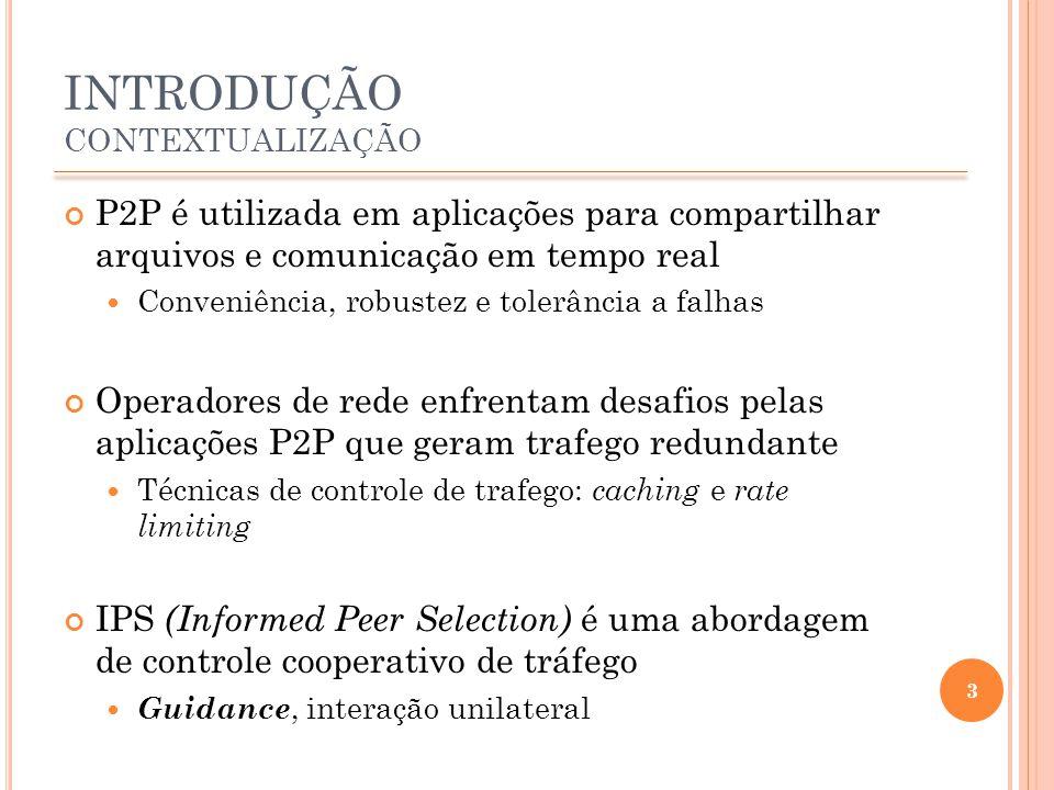 INTRODUÇÃO CONTEXTUALIZAÇÃO P2P é utilizada em aplicações para compartilhar arquivos e comunicação em tempo real Conveniência, robustez e tolerância a falhas Operadores de rede enfrentam desafios pelas aplicações P2P que geram trafego redundante Técnicas de controle de trafego: caching e rate limiting IPS (Informed Peer Selection) é uma abordagem de controle cooperativo de tráfego Guidance, interação unilateral 3