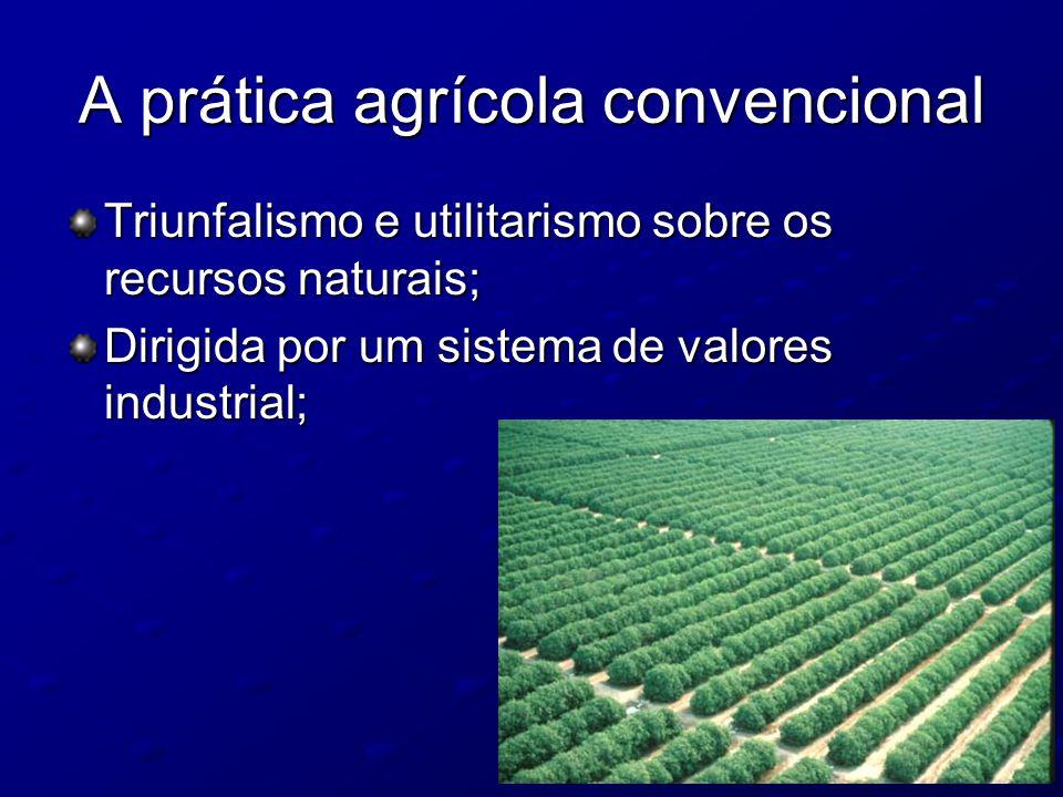 A prática agrícola convencional Triunfalismo e utilitarismo sobre os recursos naturais; Dirigida por um sistema de valores industrial;