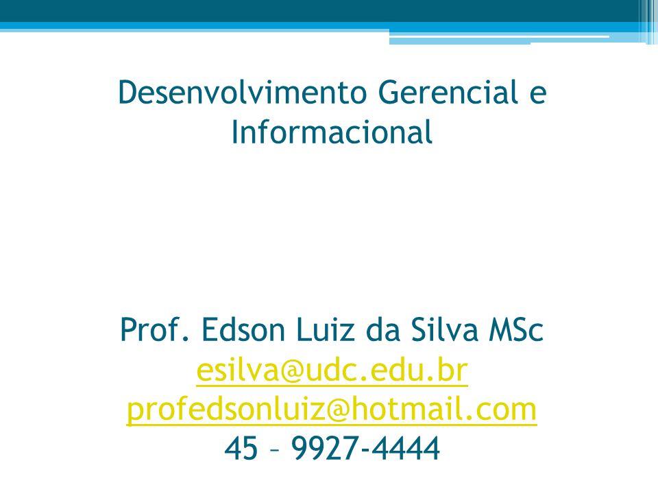 Desenvolvimento Gerencial e Informacional Prof. Edson Luiz da Silva MSc esilva@udc.edu.br profedsonluiz@hotmail.com 45 – 9927-4444 esilva@udc.edu.br p