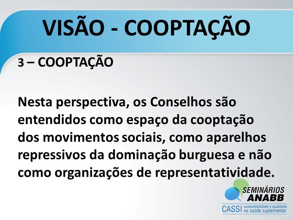VISÃO - COOPTAÇÃO 3 – COOPTAÇÃO Nesta perspectiva, os Conselhos são entendidos como espaço da cooptação dos movimentos sociais, como aparelhos repressivos da dominação burguesa e não como organizações de representatividade.