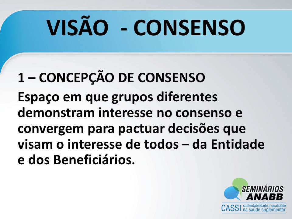 VISÃO - CONSENSO 1 – CONCEPÇÃO DE CONSENSO Espaço em que grupos diferentes demonstram interesse no consenso e convergem para pactuar decisões que visam o interesse de todos – da Entidade e dos Beneficiários.