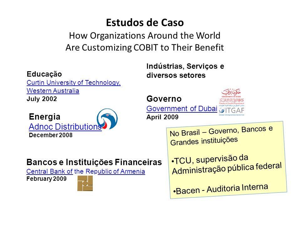 Estudos de Caso How Organizations Around the World Are Customizing COBIT to Their Benefit Educação Curtin University of Technology, Western Australia Western Australia July 2002 Energia Adnoc Distributions Adnoc Distributions December 2008 Bancos e Instituições Financeiras Central Bank of the Republic of Armenia Central Bank of the Republic of Armenia February 2009 Governo Government of Dubai April 2009 No Brasil – Governo, Bancos e Grandes instituições TCU, supervisão da Administração pública federal Bacen - Auditoria Interna Indústrias, Serviços e diversos setores