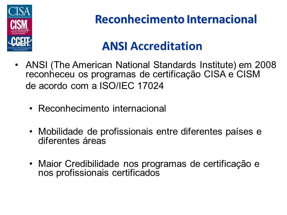 ANSI ANSI Accreditation ANSI (The American National Standards Institute) em 2008 reconheceu os programas de certificação CISA e CISM de acordo com a ISO/IEC 17024 Reconhecimento internacional Mobilidade de profissionais entre diferentes países e diferentes áreas Maior Credibilidade nos programas de certificação e nos profissionais certificados Reconhecimento Internacional
