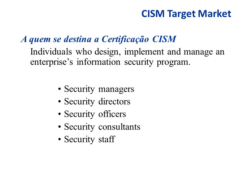 CISM Target Market A quem se destina a Certificação CISM Individuals who design, implement and manage an enterprise's information security program. Se