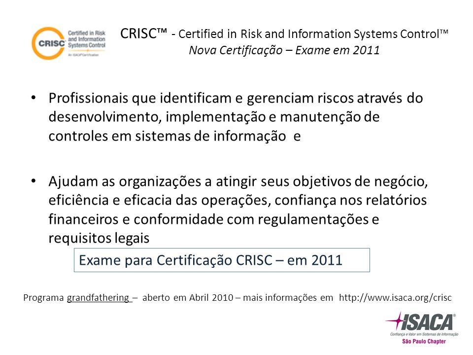 CRISC™ - Certified in Risk and Information Systems Control™ Nova Certificação – Exame em 2011 Profissionais que identificam e gerenciam riscos através do desenvolvimento, implementação e manutenção de controles em sistemas de informação e Ajudam as organizações a atingir seus objetivos de negócio, eficiência e eficacia das operações, confiança nos relatórios financeiros e conformidade com regulamentações e requisitos legais Exame para Certificação CRISC – em 2011 Programa grandfathering – aberto em Abril 2010 – mais informações em http://www.isaca.org/crisc