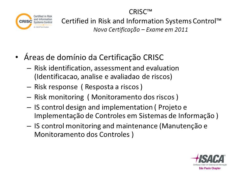 Áreas de domínio da Certificação CRISC – Risk identification, assessment and evaluation (Identificacao, analise e avaliadao de riscos) – Risk response ( Resposta a riscos ) – Risk monitoring ( Monitoramento dos riscos ) – IS control design and implementation ( Projeto e Implementação de Controles em Sistemas de Informação ) – IS control monitoring and maintenance (Manutenção e Monitoramento dos Controles ) CRISC™ Certified in Risk and Information Systems Control™ Nova Certificação – Exame em 2011