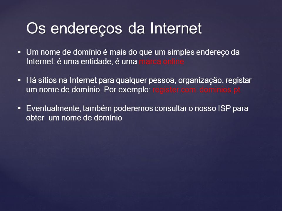 Os endereços da Internet  Um nome de domínio é mais do que um simples endereço da Internet: é uma entidade, é uma marca online  Há sítios na Internet para qualquer pessoa, organização, registar um nome de domínio.