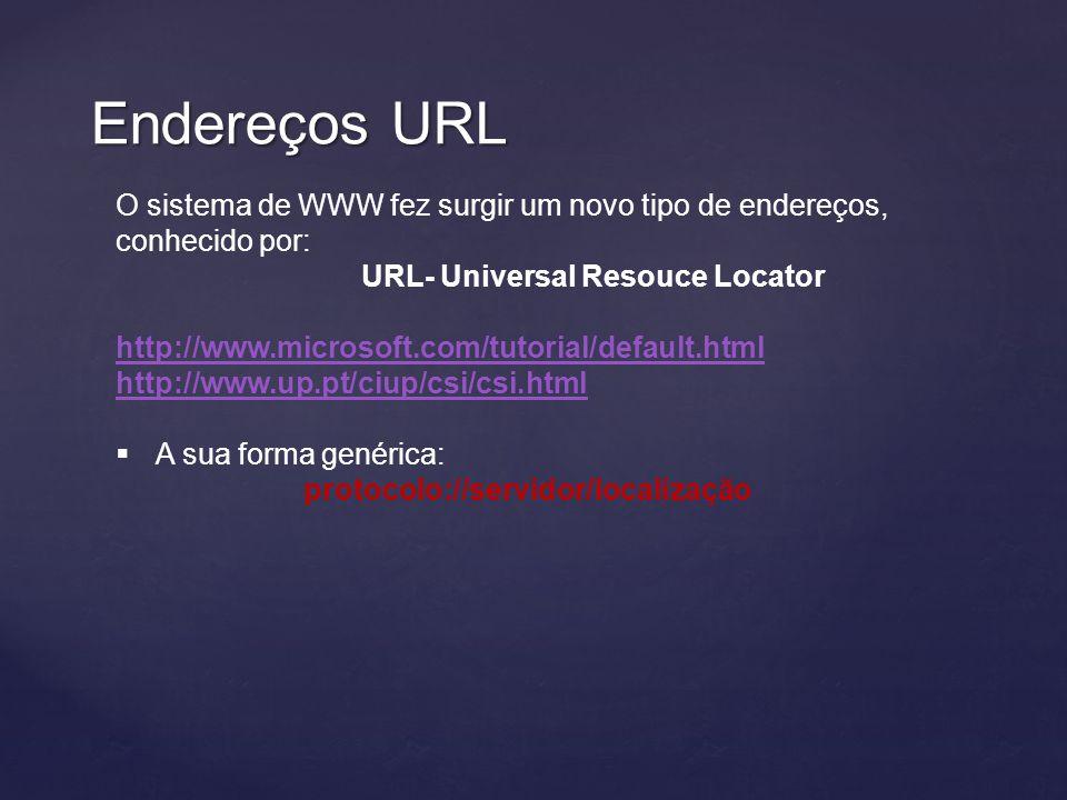 Endereços URL O sistema de WWW fez surgir um novo tipo de endereços, conhecido por: URL- Universal Resouce Locator http://www.microsoft.com/tutorial/default.html http://www.up.pt/ciup/csi/csi.html  A sua forma genérica: protocolo://servidor/localização